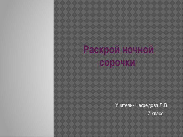 Раскрой ночной сорочки Учитель- Нефедова Л.В. 7 класс