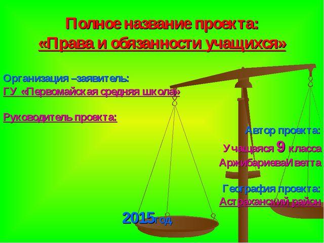 Полное название проекта: «Права и обязанности учащихся» Организация –заявите...