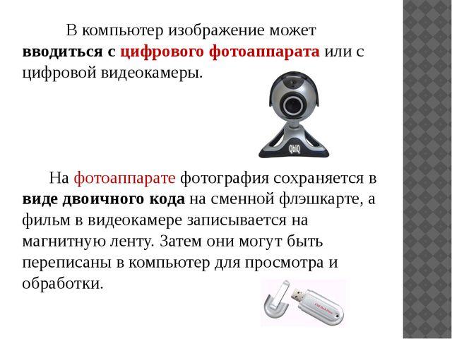 В компьютер изображение может вводиться с цифрового фотоаппарата или с цифро...