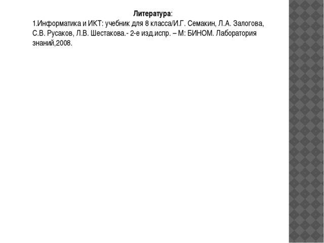 Литература: 1.Информатика и ИКТ: учебник для 8 класса/И.Г. Семакин, Л.А. Зало...