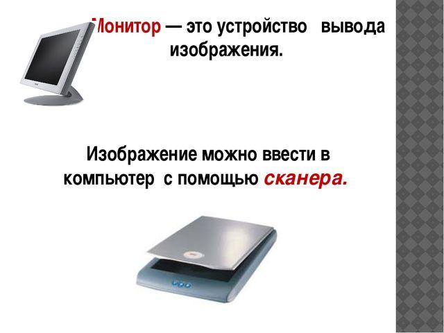 Монитор — это устройство вывода изображения.  Изображение можно ввести в ко...
