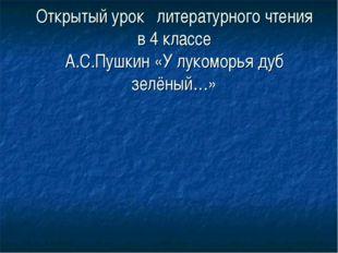 Открытый урок литературного чтения в 4 классе А.С.Пушкин «У лукоморья дуб зел