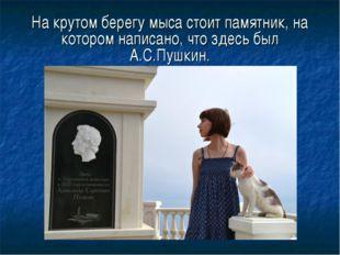 На крутом берегу мыса стоит памятник, на котором написано, что здесь был А.С.