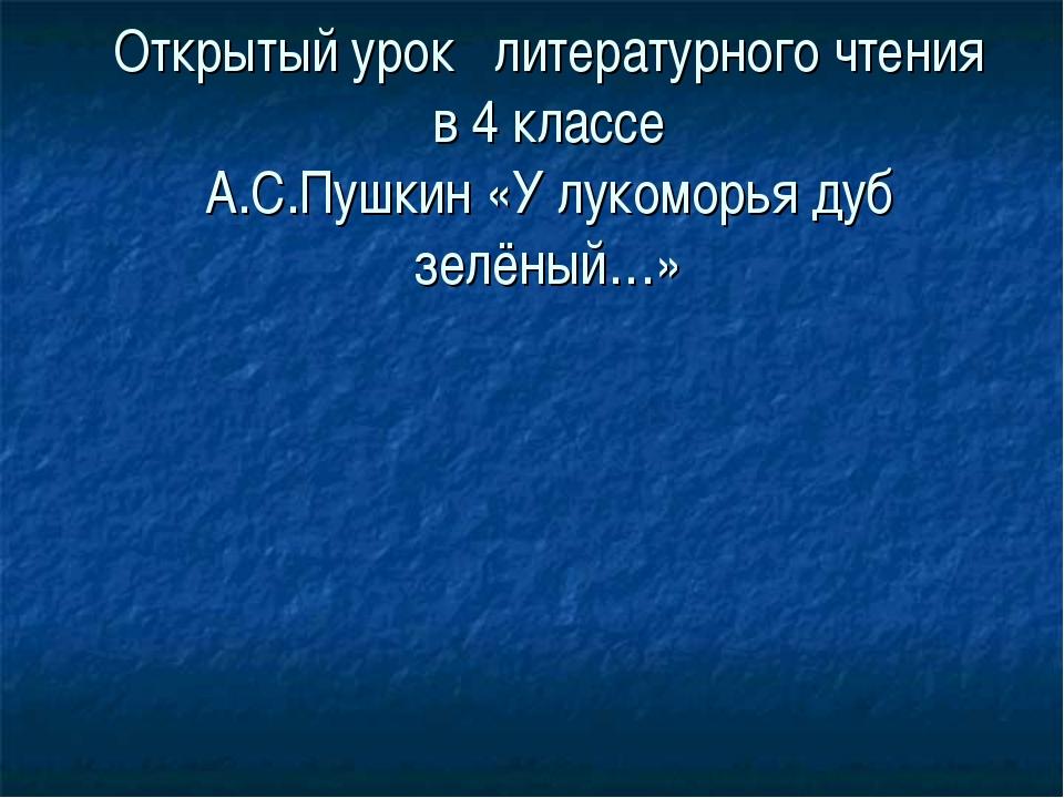 Открытый урок литературного чтения в 4 классе А.С.Пушкин «У лукоморья дуб зел...
