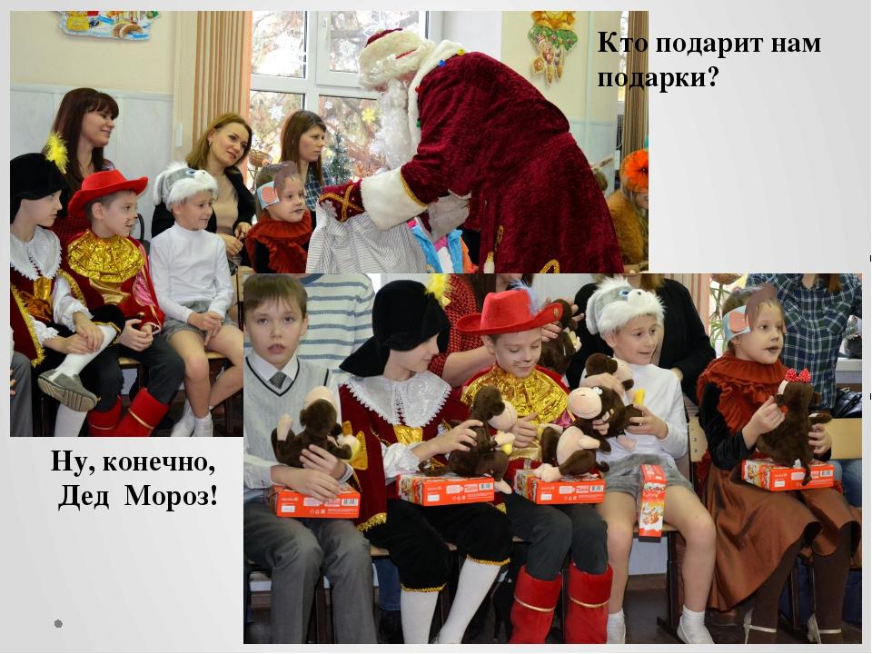 Кто подарит нам подарки? Ну, конечно, Дед Мороз!