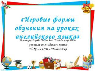 «Игровые формы обучения на уроках английского языка» Дмитриевцева Татьяна Вла
