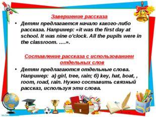 Завершение рассказа Детям предлагается начало какого-либо рассказа. Например: