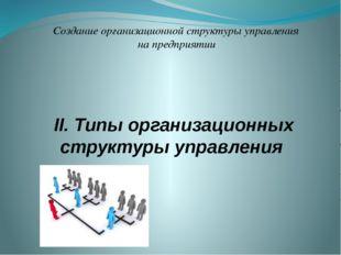 II. Типы организационных структуры управления Создание организационной структ