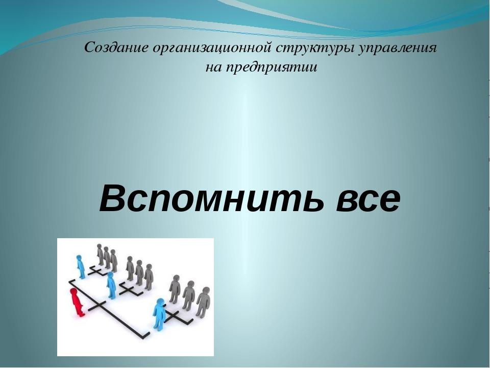 Вспомнить все Создание организационной структуры управления на предприятии