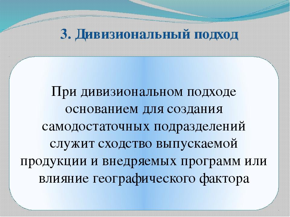 3. Дивизиональный подход При дивизиональном подходе основанием для создания с...