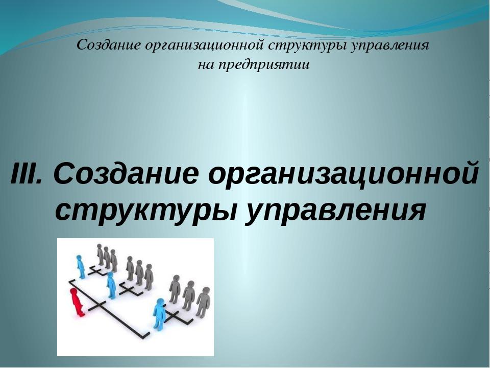 III. Создание организационной структуры управления Создание организационной с...