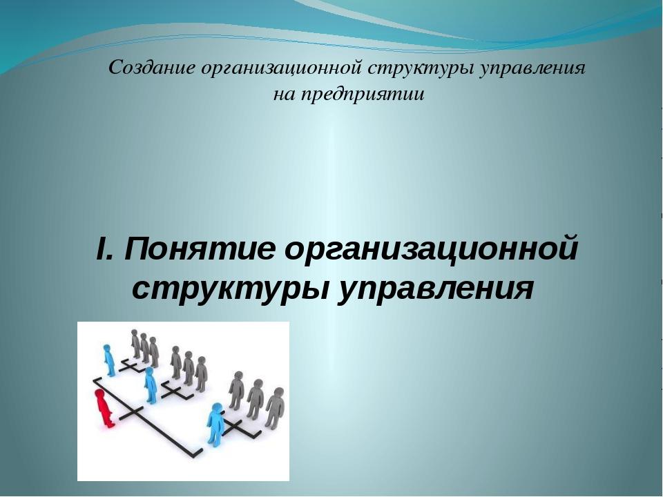 I. Понятие организационной структуры управления Создание организационной стру...