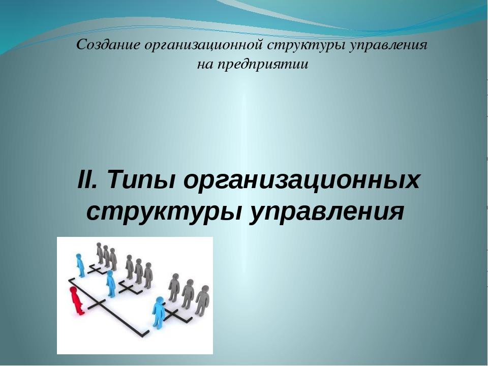 II. Типы организационных структуры управления Создание организационной структ...