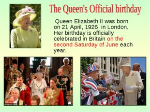 Queen Elizabeth II was born on 21 April, 1926 in London. Her birthday is off