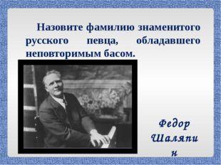 Назовите фамилию знаменитого русского певца, обладавшего неповторимым басом.