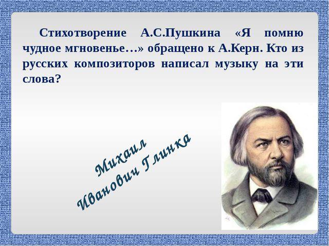 Стихотворение А.С.Пушкина «Я помню чудное мгновенье…» обращено к А.Керн. Кто...