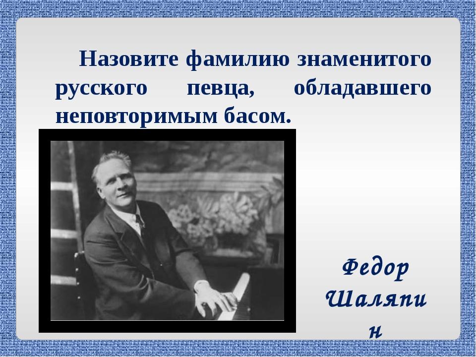 Назовите фамилию знаменитого русского певца, обладавшего неповторимым басом....
