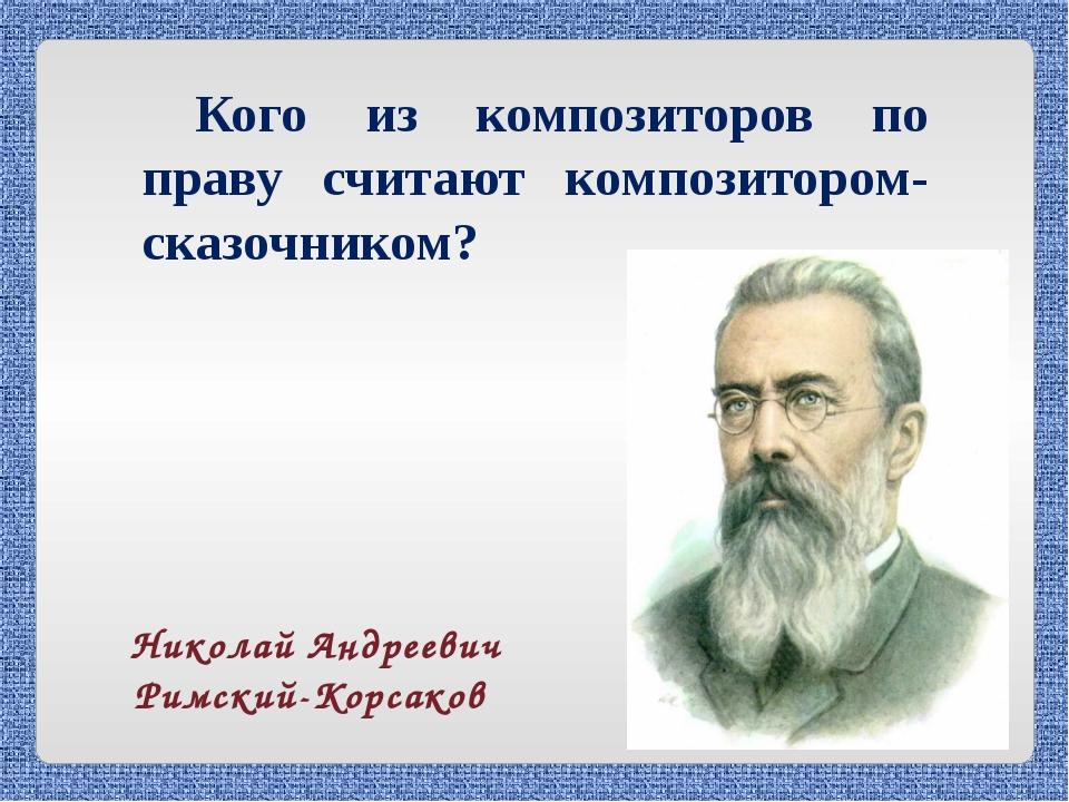 Кого из композиторов по праву считают композитором-сказочником? Николай Андре...