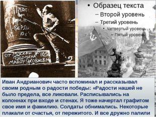 Иван Андрианович часто вспоминал и рассказывал своим родным о радости победы