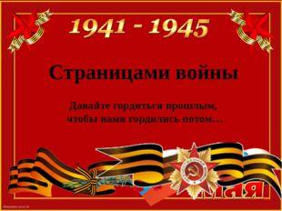 Страницами войны Давайте гордиться прошлым, чтобы нами гордились потом…