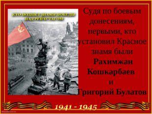 Судя по боевым донесениям, первыми, кто установил Красное знамя были Рахимжан