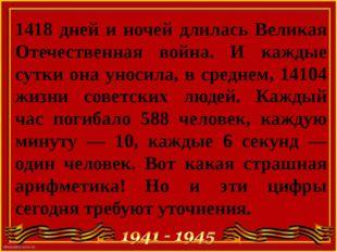 1418 дней и ночей длилась Великая Отечественная война. И каждые сутки она уно