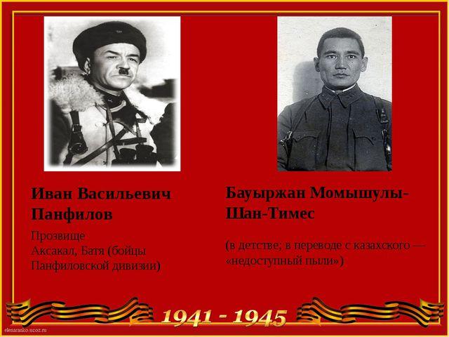 Иван Васильевич Панфилов Прозвище Аксакал, Батя (бойцы Панфиловской дивизии)...