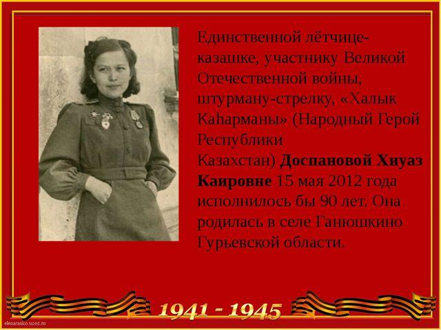 Единственной лётчице-казашке, участнику Великой Отечественной войны, штурману...
