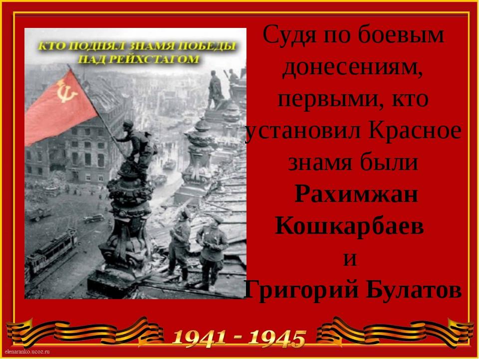Судя по боевым донесениям, первыми, кто установил Красное знамя были Рахимжан...