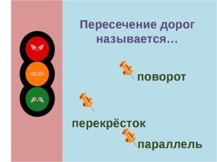 Пересечение дорог называется… поворот перекрёсток параллель