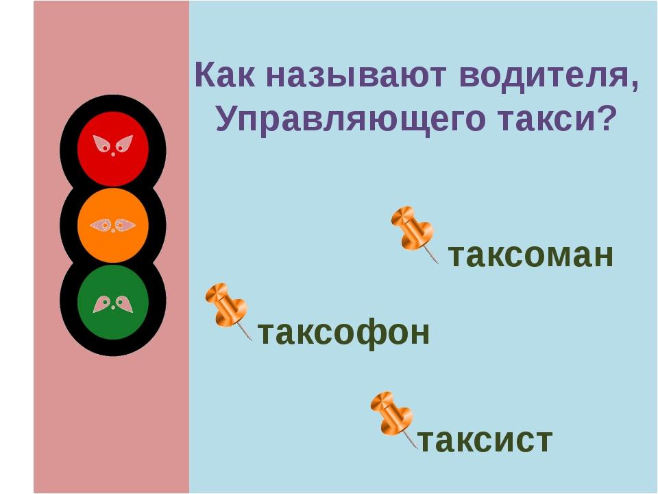 Как называют водителя, Управляющего такси? таксоман таксофон таксист