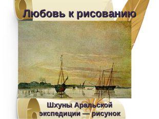 Любовь к рисованию Шхуны Аральской экспедиции— рисунок Т.Г.Шевченко