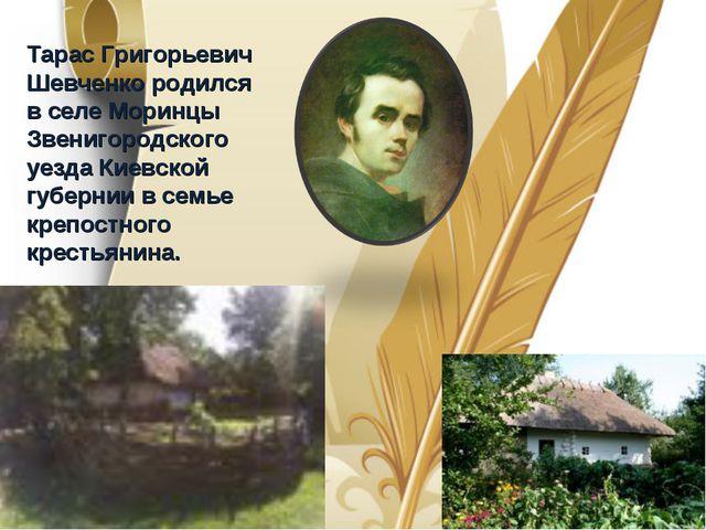 Тарас Григорьевич Шевченко родился в селе Моринцы Звенигородского уезда Киев...