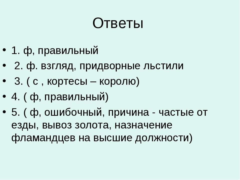 Ответы 1. ф, правильный 2. ф. взгляд, придворные льстили 3. ( с , кортесы – к...