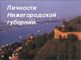 Личности Нижегородской губернии.
