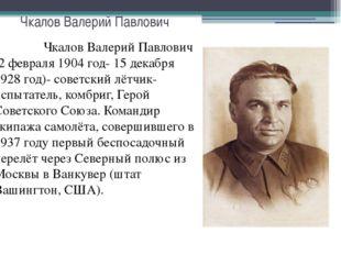 Чкалов Валерий Павлович Чкалов Валерий Павлович (2 февраля 1904 год- 15 декаб