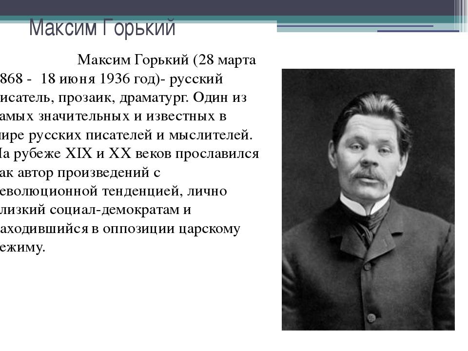 Максим Горький Максим Горький (28 марта 1868 - 18 июня 1936 год)- русский пис...