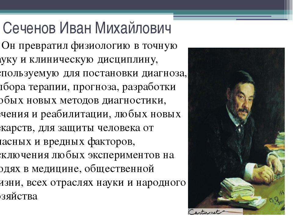 Сеченов Иван Михайлович Он превратил физиологию в точную науку и клиническую...