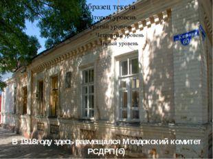 В 1918году здесь размещался Моздокский комитет РСДРП(б)