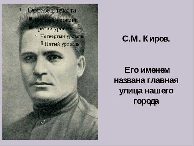 С.М. Киров. Его именем названа главная улица нашего города