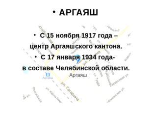 АРГАЯШ С 15 ноября 1917 года – центр Аргаяшского кантона. С 17 января 1934 го