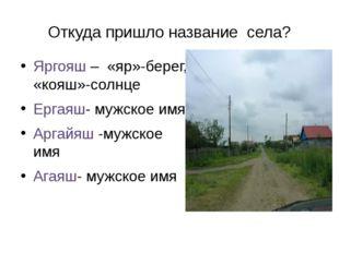 Откуда пришло название села? Яргояш – «яр»-берег, «кояш»-солнце Ергаяш- мужск