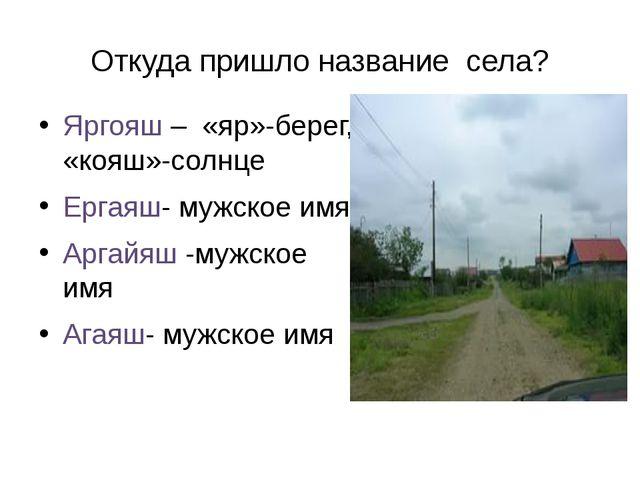 Откуда пришло название села? Яргояш – «яр»-берег, «кояш»-солнце Ергаяш- мужск...