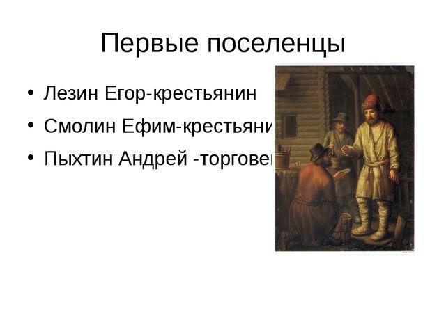 Первые поселенцы Лезин Егор-крестьянин Смолин Ефим-крестьянин Пыхтин Андрей -...