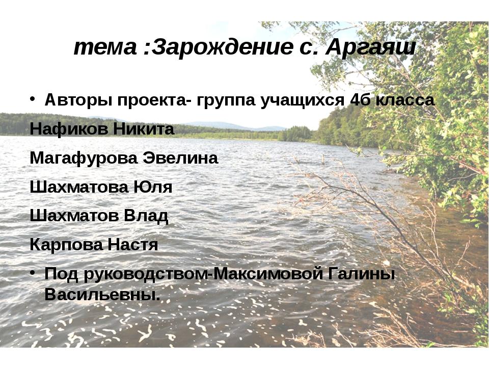 тема :Зарождение с. Аргаяш Авторы проекта- группа учащихся 4б класса Нафиков...