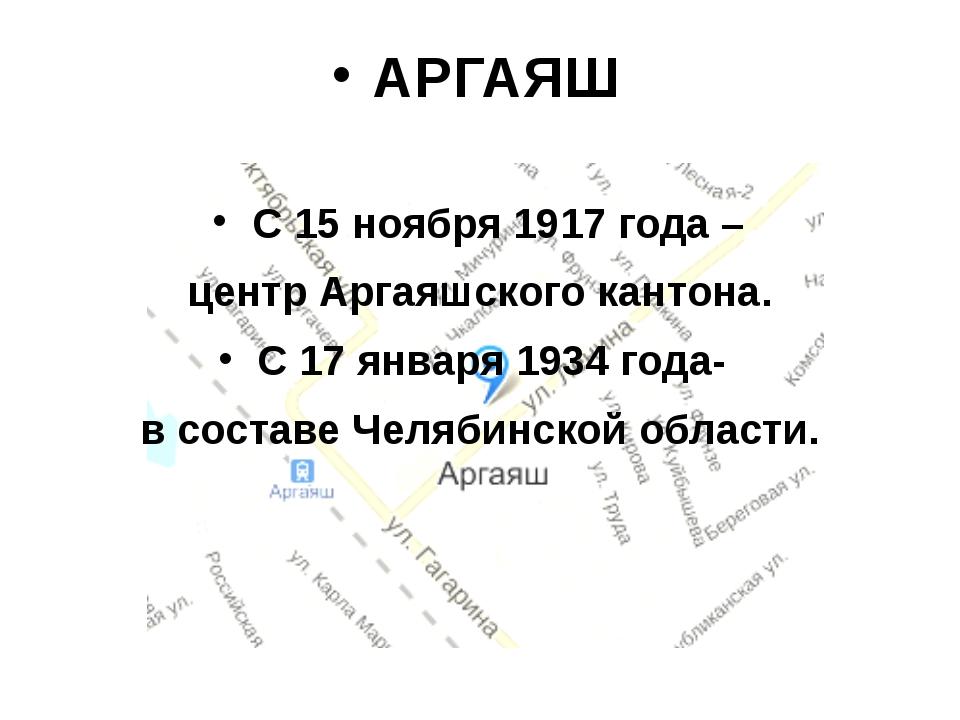АРГАЯШ С 15 ноября 1917 года – центр Аргаяшского кантона. С 17 января 1934 го...