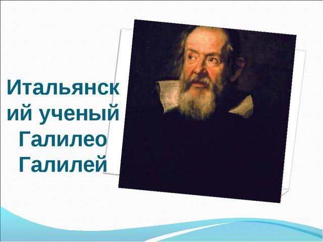 Итальянский ученый Галилео Галилей