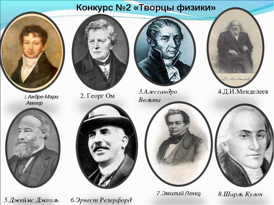 Конкурс №2 «Творцы физики» 1.Андре-Мари Ампер 2. Георг Ом 5.Джеймс Джоуль 3.А...
