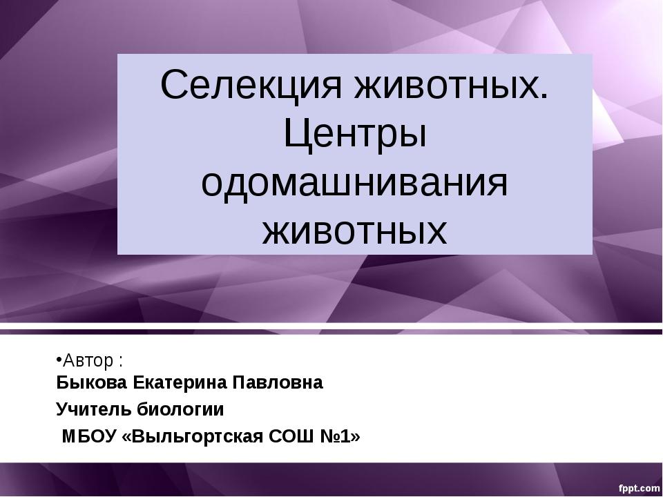 Селекция животных. Центры одомашнивания животных Автор : Быкова Екатерина Пав...
