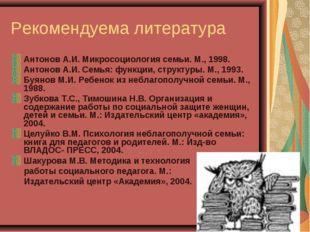 Рекомендуема литература Антонов А.И. Микросоциология семьи. М., 1998. Антонов